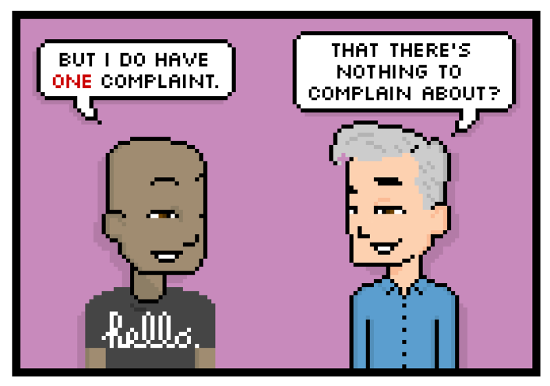 but i do have one complaint. that theres nothing to complain about?