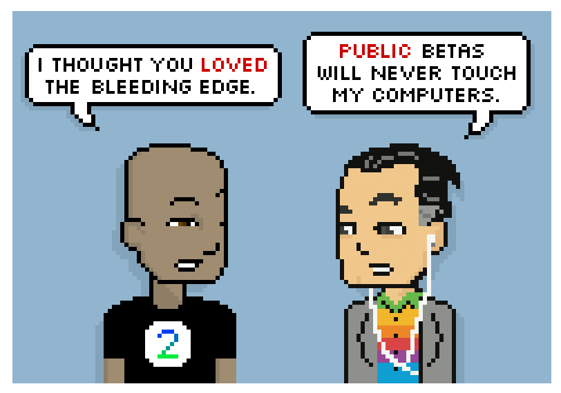 i thought you loved the bleeding edge. public betas will never touch my computers.