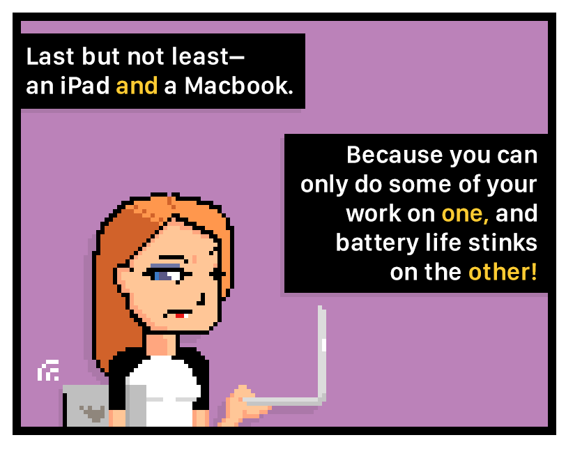 Last but not least– an iPad and a Macbook. Because you can only do some of your work on one, and battery life stinks on the other?